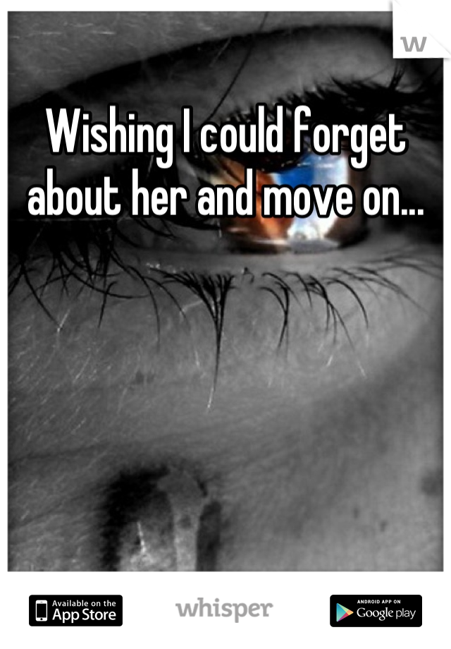 Wishing I could forget about her and move on...