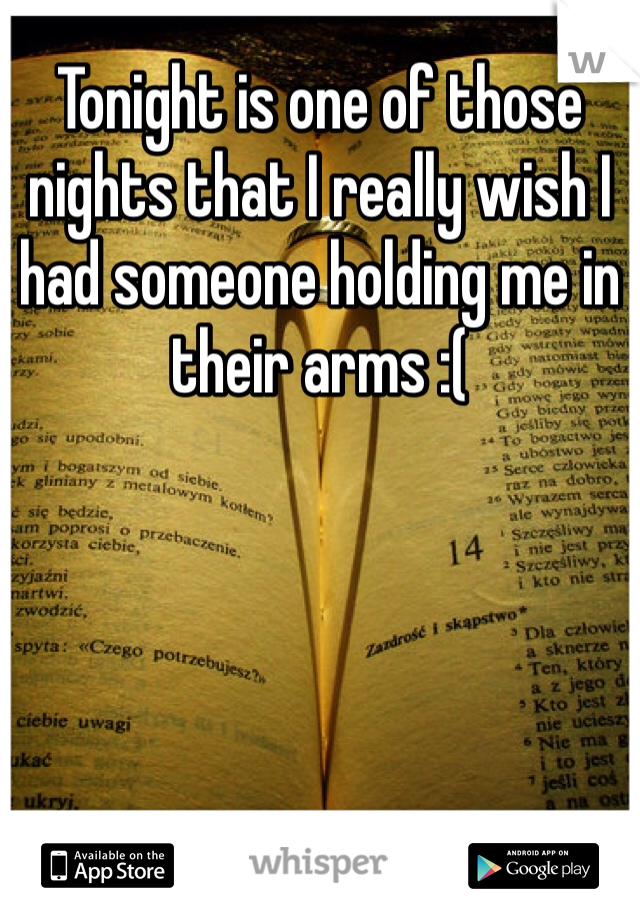Tonight is one of those nights that I really wish I had someone holding me in their arms :(