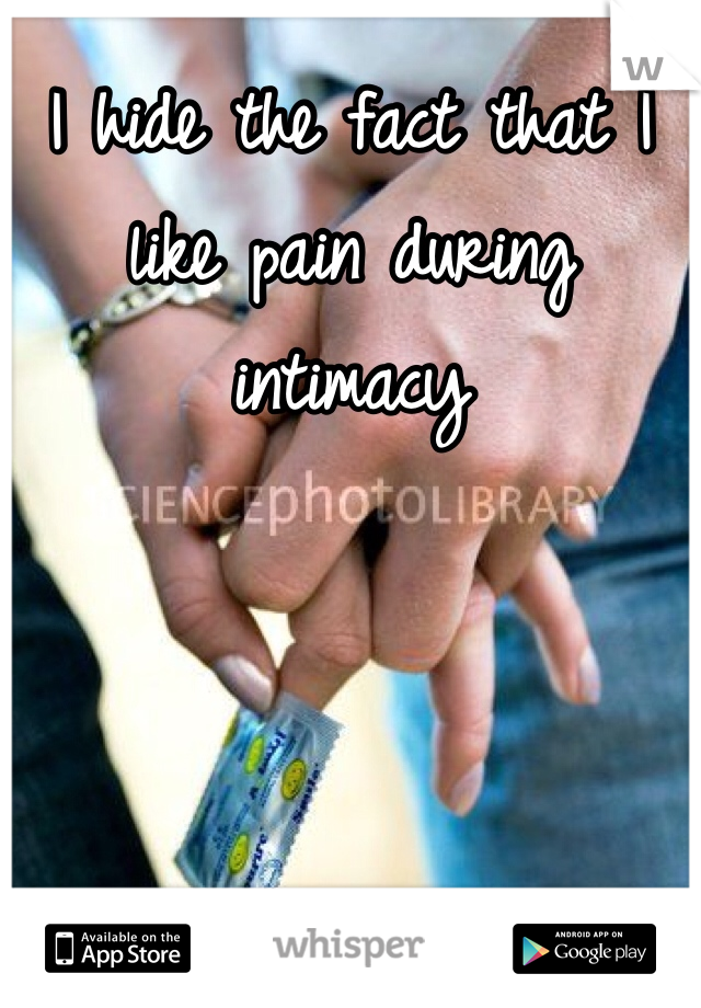 I hide the fact that I like pain during intimacy