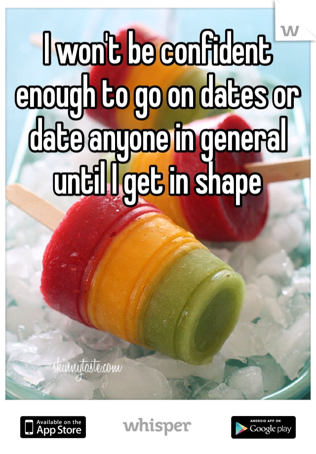 I won't be confident enough to go on dates or date anyone in general until I get in shape