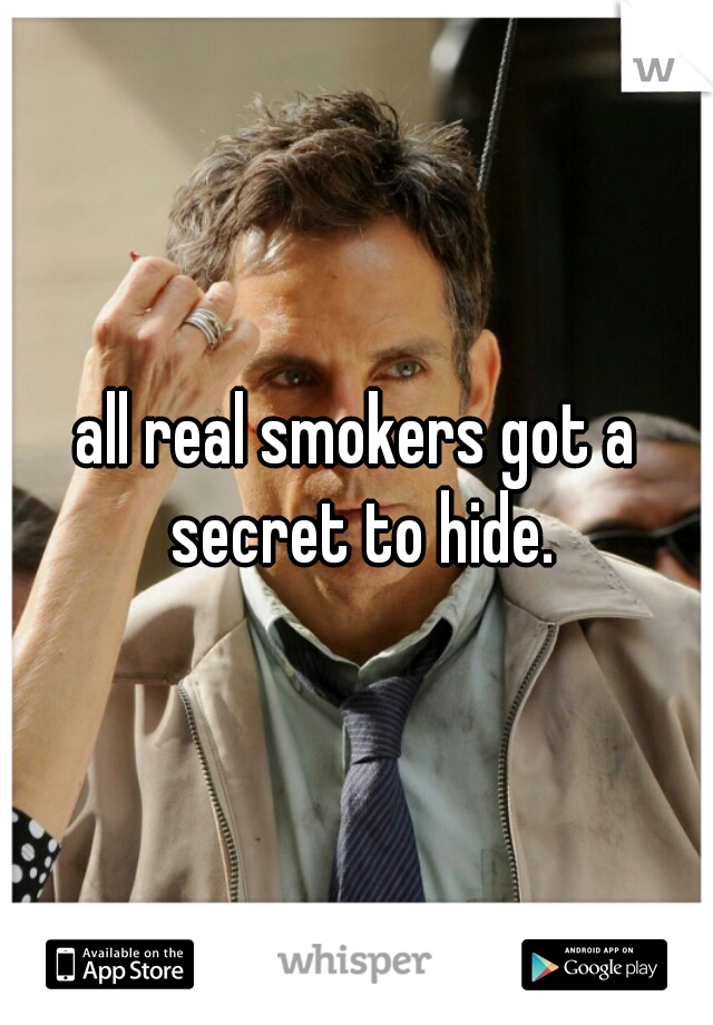 all real smokers got a secret to hide.