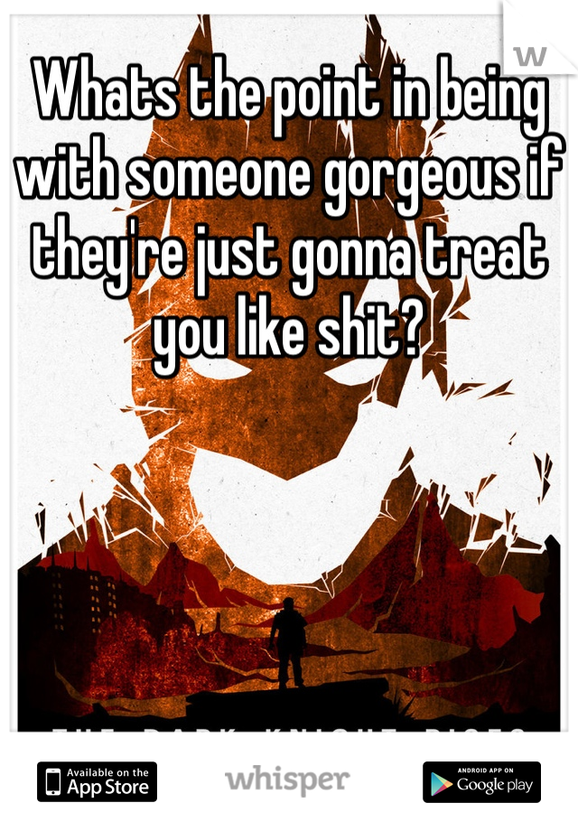 Whats the point in being with someone gorgeous if they're just gonna treat you like shit?