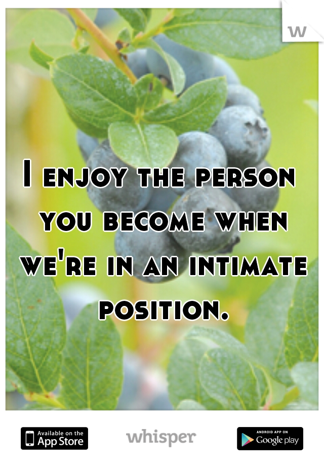 I enjoy the person you become when we're in an intimate position.