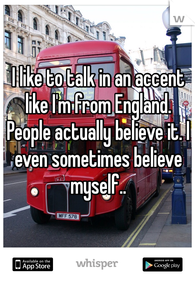 I like to talk in an accent like I'm from England. People actually believe it. I even sometimes believe myself..