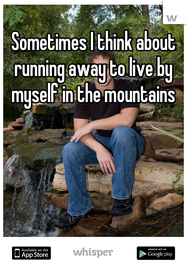 Sometimes I think about running away to live by myself in the mountains