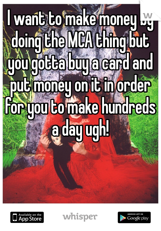 I want to make money by doing the MCA thing but you gotta buy a card and put money on it in order for you to make hundreds a day ugh!