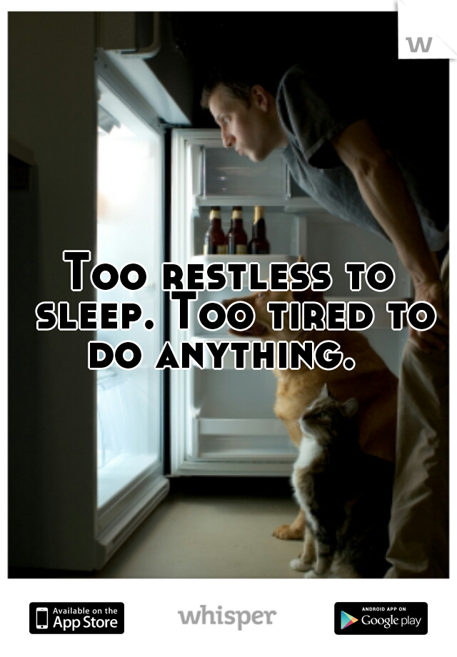 Too restless to sleep. Too tired to do anything.