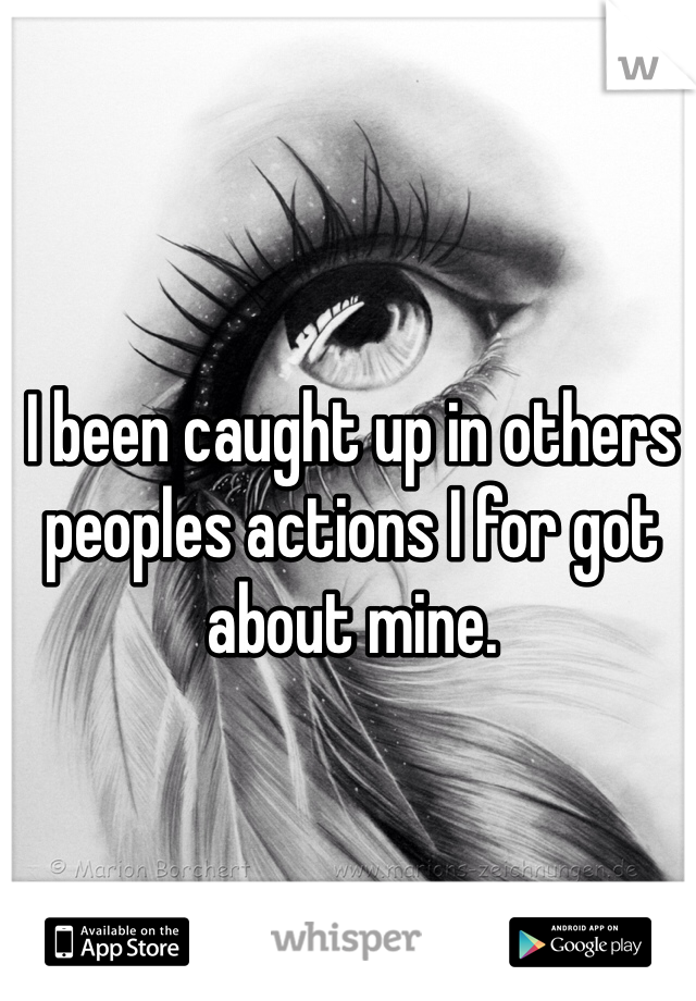I been caught up in others peoples actions I for got about mine.