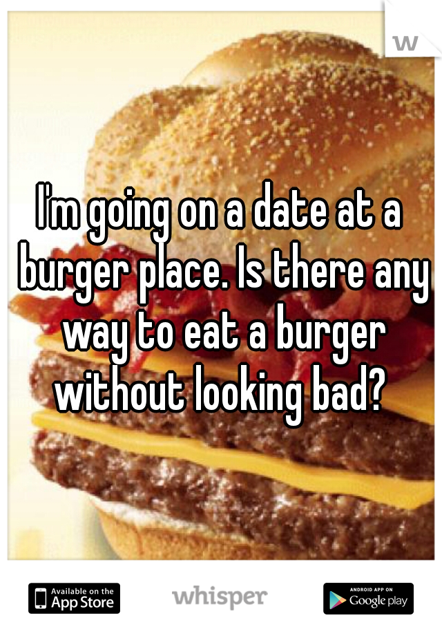 I'm going on a date at a burger place. Is there any way to eat a burger without looking bad?