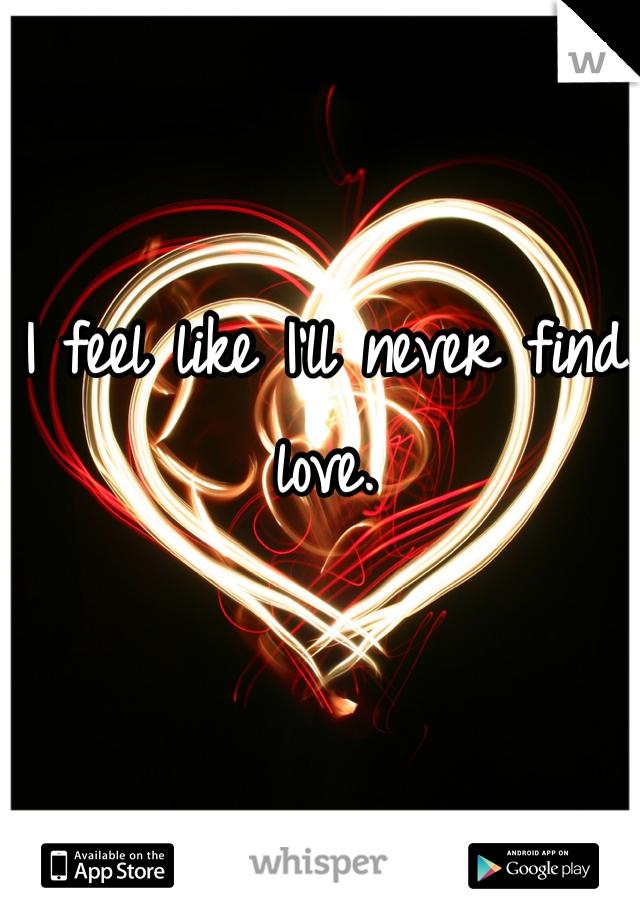 I feel like I'll never find love.