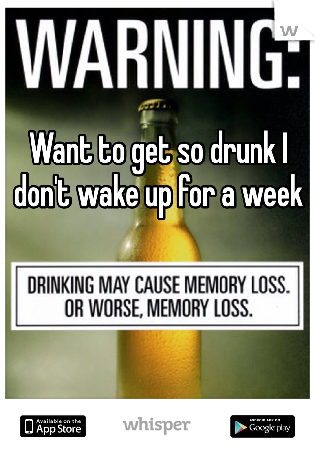 Want to get so drunk I don't wake up for a week