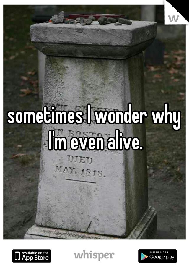 sometimes I wonder why I'm even alive.