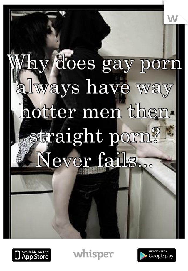 Why does gay porn always have way hotter men then straight porn? Never fails...