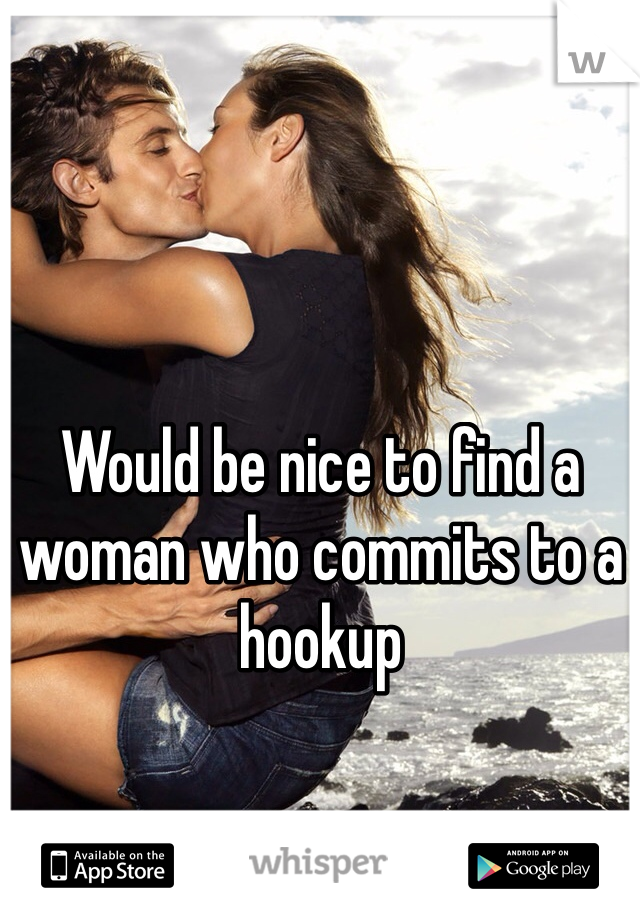 Would be nice to find a woman who commits to a hookup