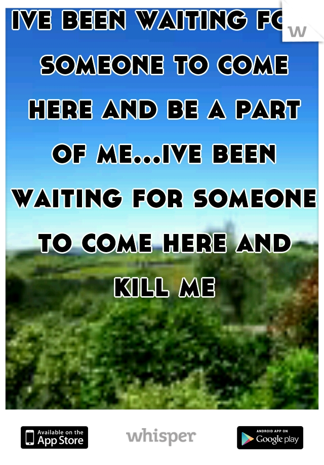 ive been waiting for someone to come here and be a part of me...ive been waiting for someone to come here and kill me