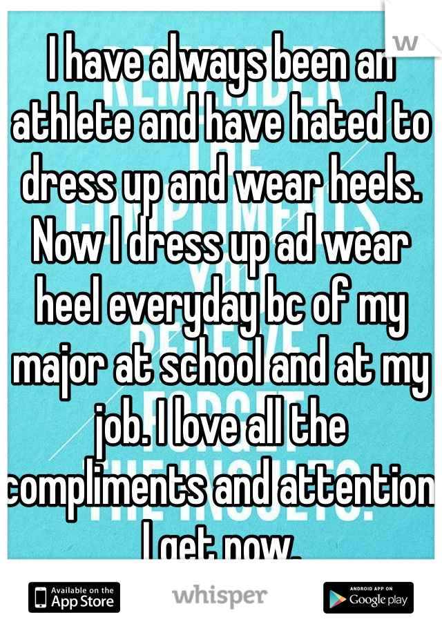 I have always been an athlete and have hated to dress up and wear heels. Now I dress up ad wear heel everyday bc of my major at school and at my job. I love all the compliments and attention I get now.