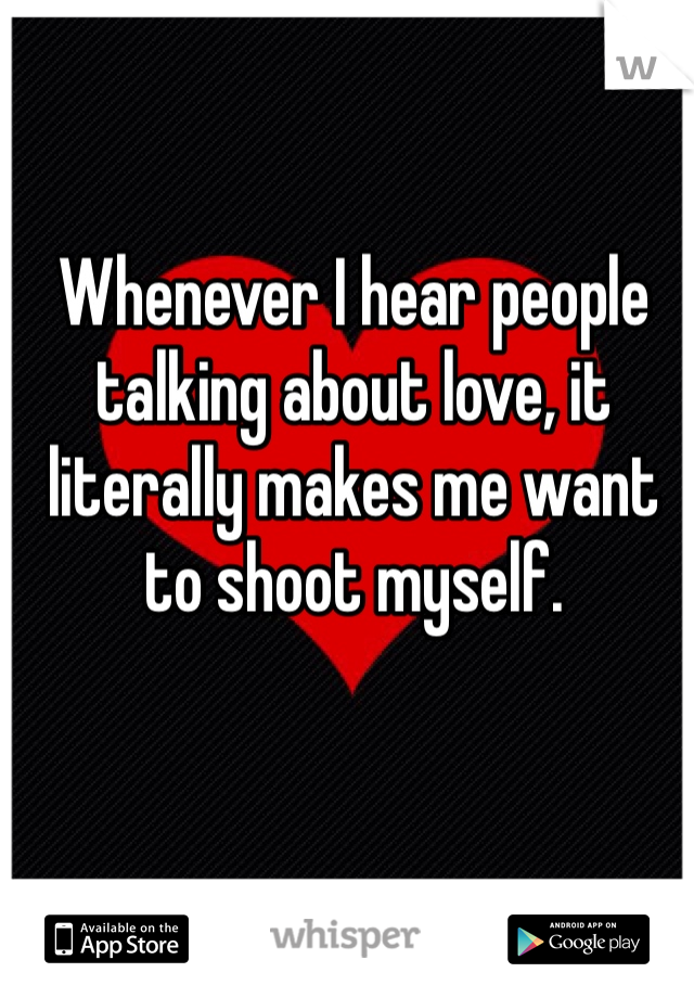 Whenever I hear people talking about love, it literally makes me want to shoot myself.