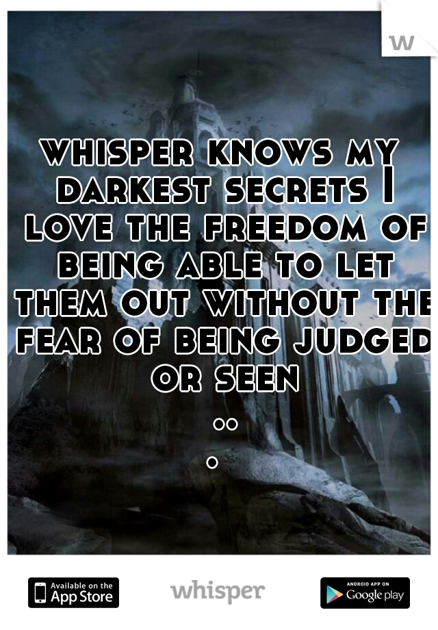 whisper knows my darkest secrets I love the freedom of being able to let them out without the fear of being judged or seen ...