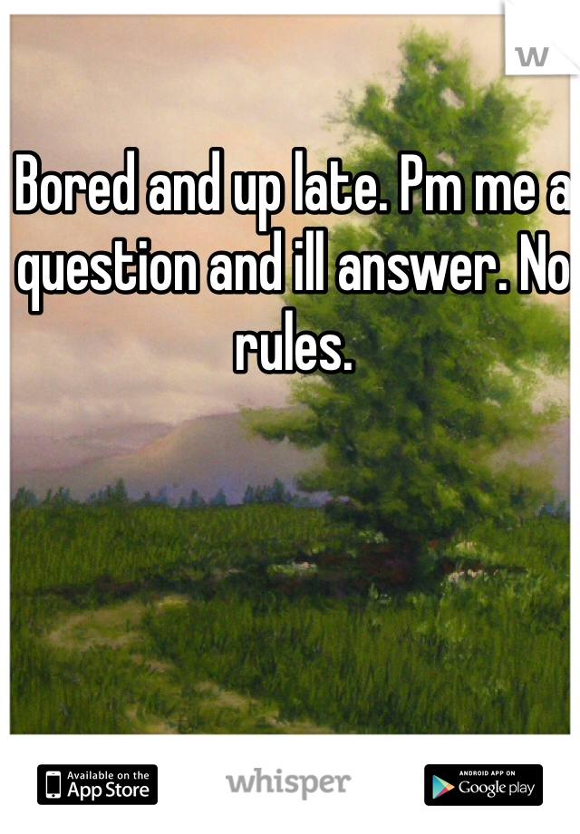 Bored and up late. Pm me a question and ill answer. No rules.
