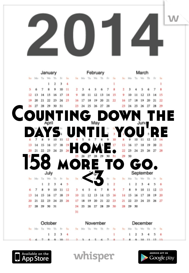 Counting down the days until you're home.  158 more to go.  <3