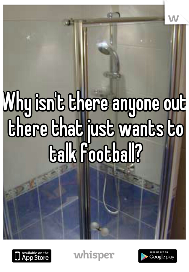 Why isn't there anyone out there that just wants to talk football?