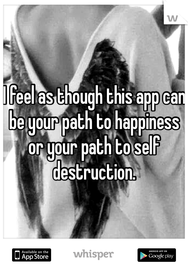 I feel as though this app can be your path to happiness or your path to self destruction.