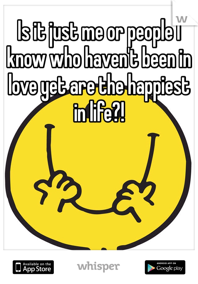 Is it just me or people I know who haven't been in love yet are the happiest in life?!
