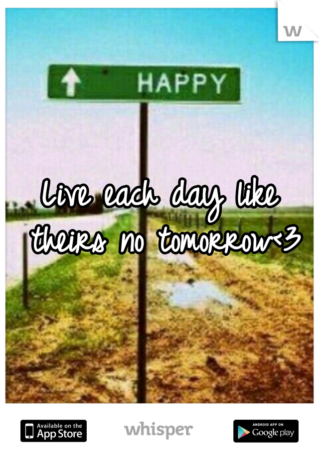Live each day like theirs no tomorrow<3