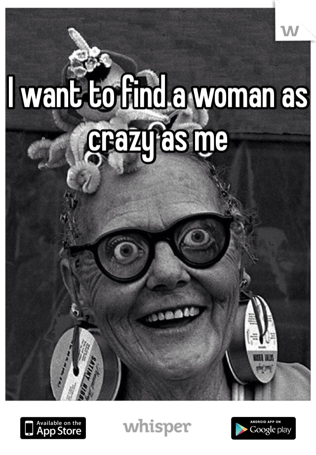 I want to find a woman as crazy as me
