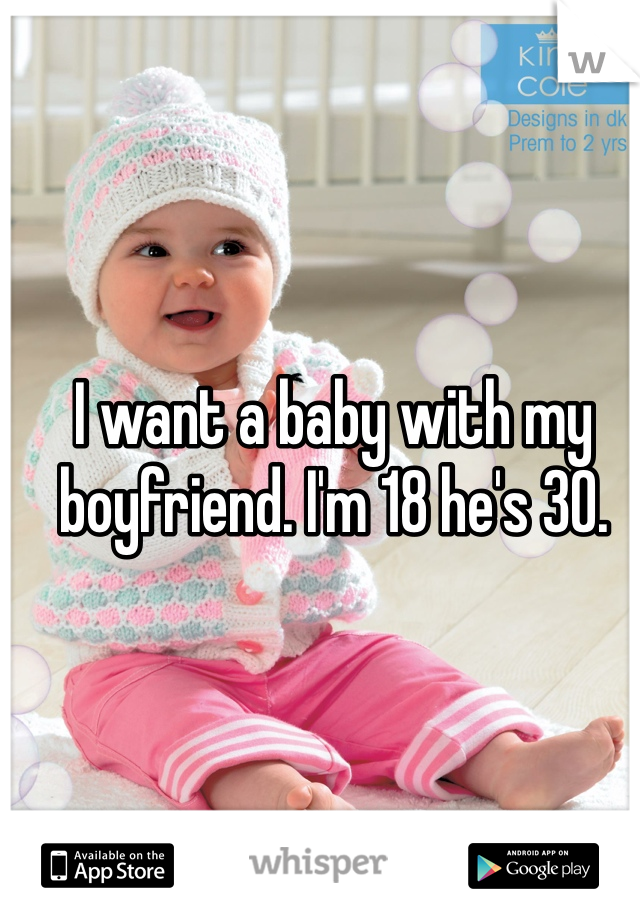 I want a baby with my boyfriend. I'm 18 he's 30.