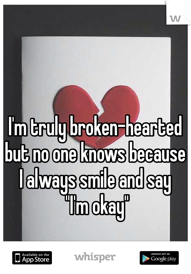 "I'm truly broken-hearted but no one knows because  I always smile and say  ""I'm okay"""