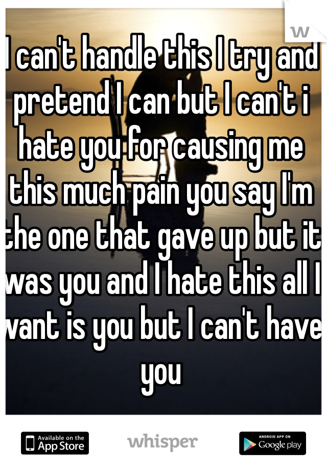 I can't handle this I try and pretend I can but I can't i hate you for causing me  this much pain you say I'm the one that gave up but it was you and I hate this all I want is you but I can't have you