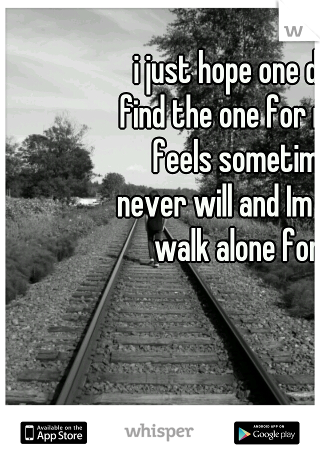 i just hope one day i can find the one for me. But it feels sometimes like never will and Im meant to walk alone forever.