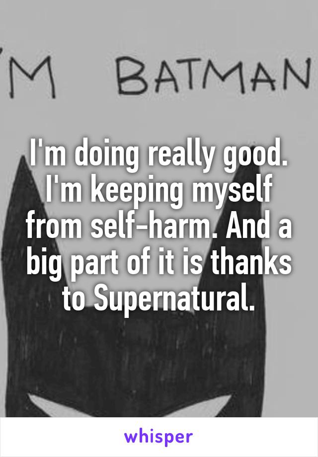 I'm doing really good. I'm keeping myself from self-harm. And a big part of it is thanks to Supernatural.