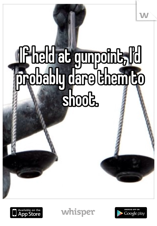 If held at gunpoint, I'd probably dare them to shoot.