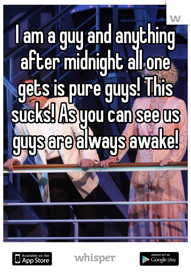 I am a guy and anything after midnight all one gets is pure guys! This sucks! As you can see us guys are always awake!