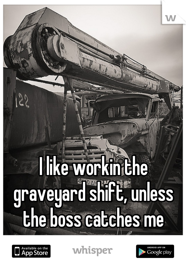 I like workin the graveyard shift, unless the boss catches me napping..