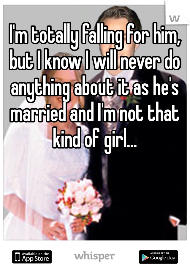 I'm totally falling for him, but I know I will never do anything about it as he's married and I'm not that kind of girl...