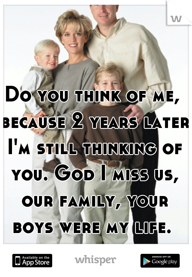 Do you think of me, because 2 years later I'm still thinking of you. God I miss us, our family, your boys were my life.
