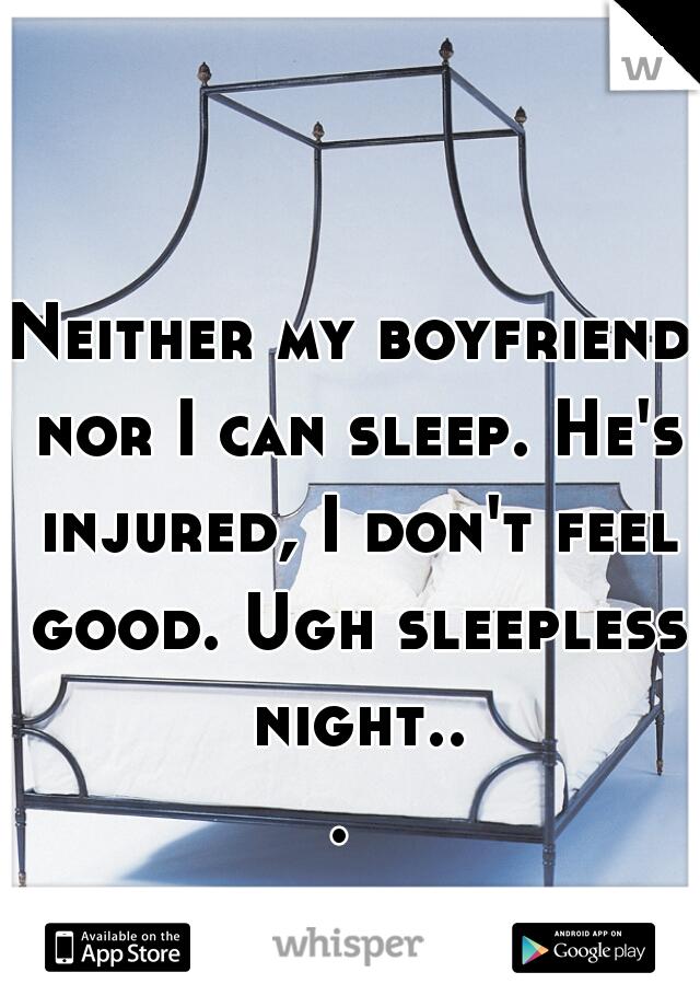 Neither my boyfriend nor I can sleep. He's injured, I don't feel good. Ugh sleepless night...