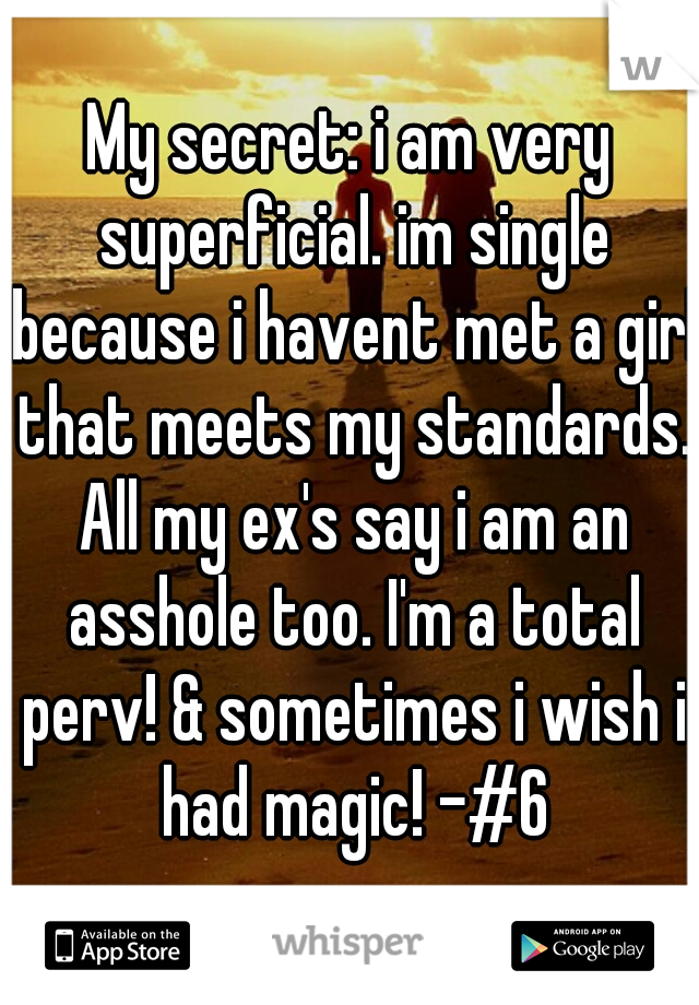 My secret: i am very superficial. im single because i havent met a girl that meets my standards. All my ex's say i am an asshole too. I'm a total perv! & sometimes i wish i had magic! -#6
