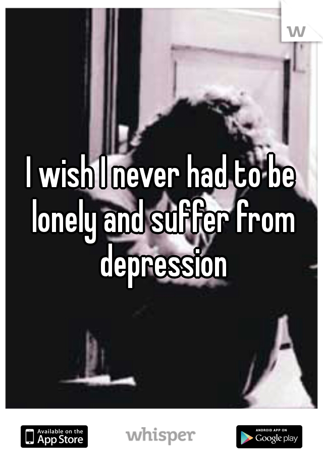 I wish I never had to be lonely and suffer from depression