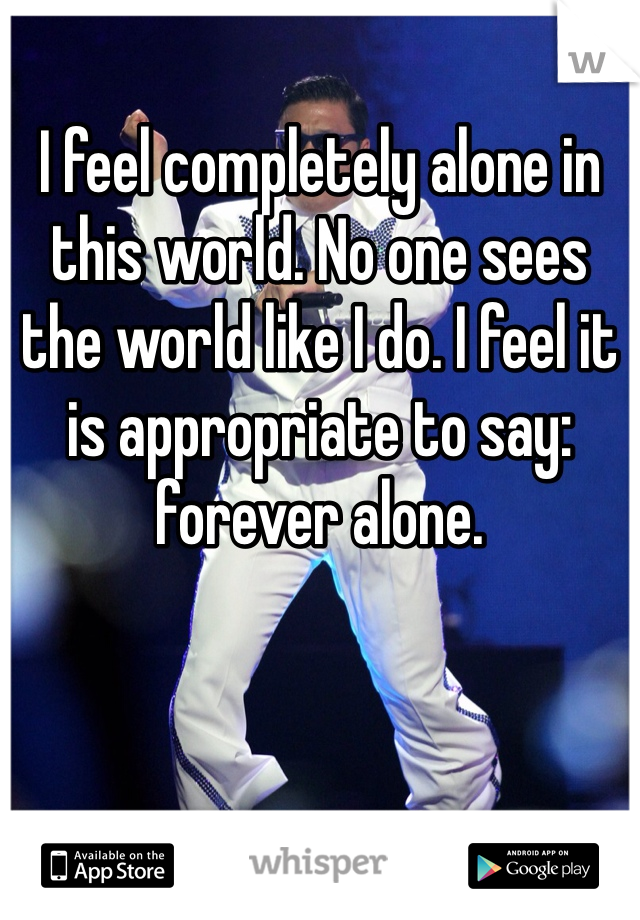 I feel completely alone in this world. No one sees the world like I do. I feel it is appropriate to say: forever alone.