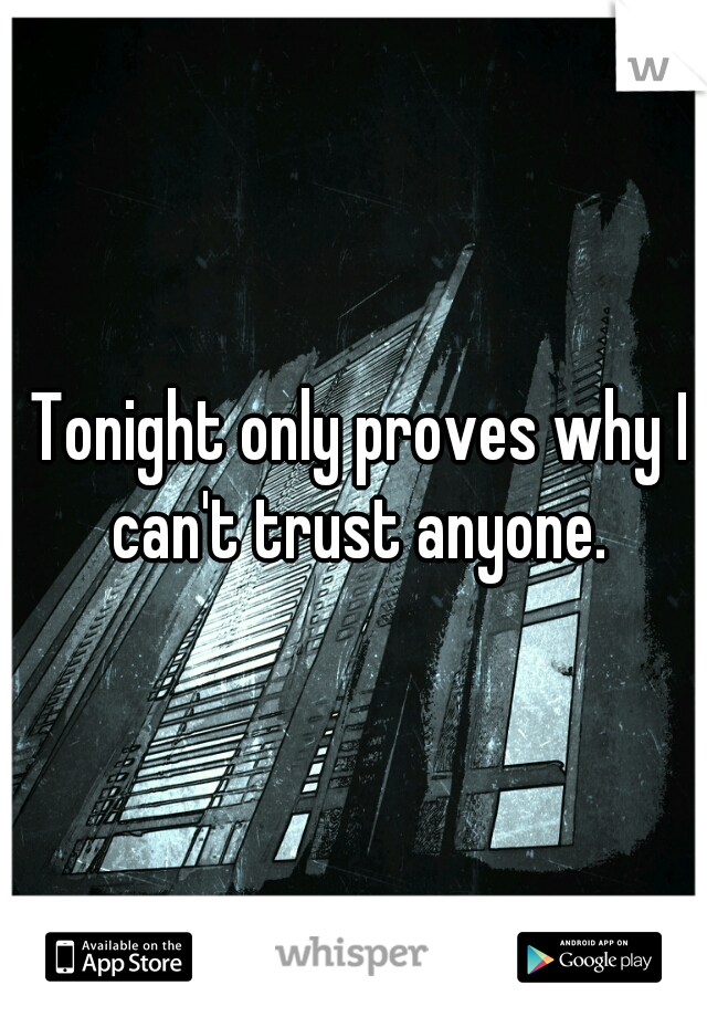 Tonight only proves why I can't trust anyone.