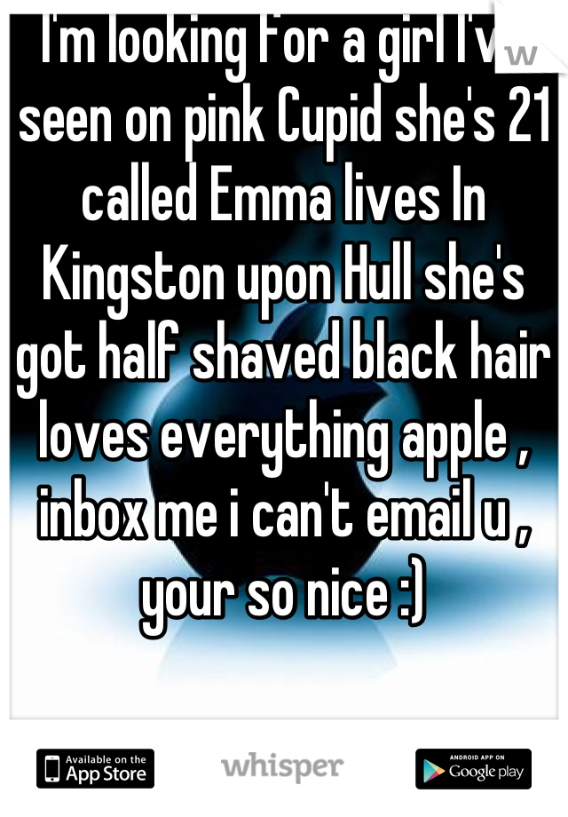 I'm looking for a girl I've seen on pink Cupid she's 21 called Emma lives In Kingston upon Hull she's got half shaved black hair loves everything apple , inbox me i can't email u , your so nice :)