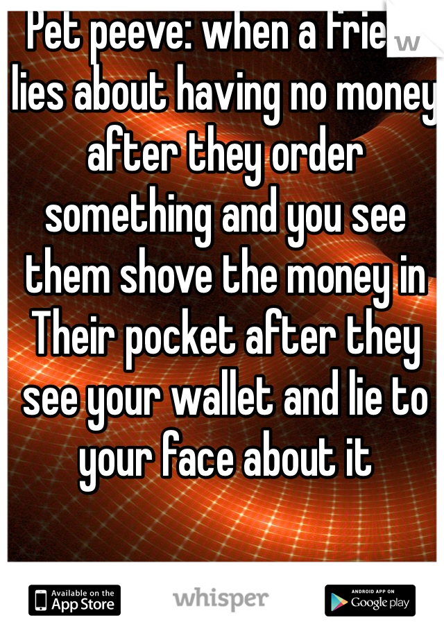 Pet peeve: when a friend lies about having no money after they order something and you see them shove the money in Their pocket after they see your wallet and lie to your face about it