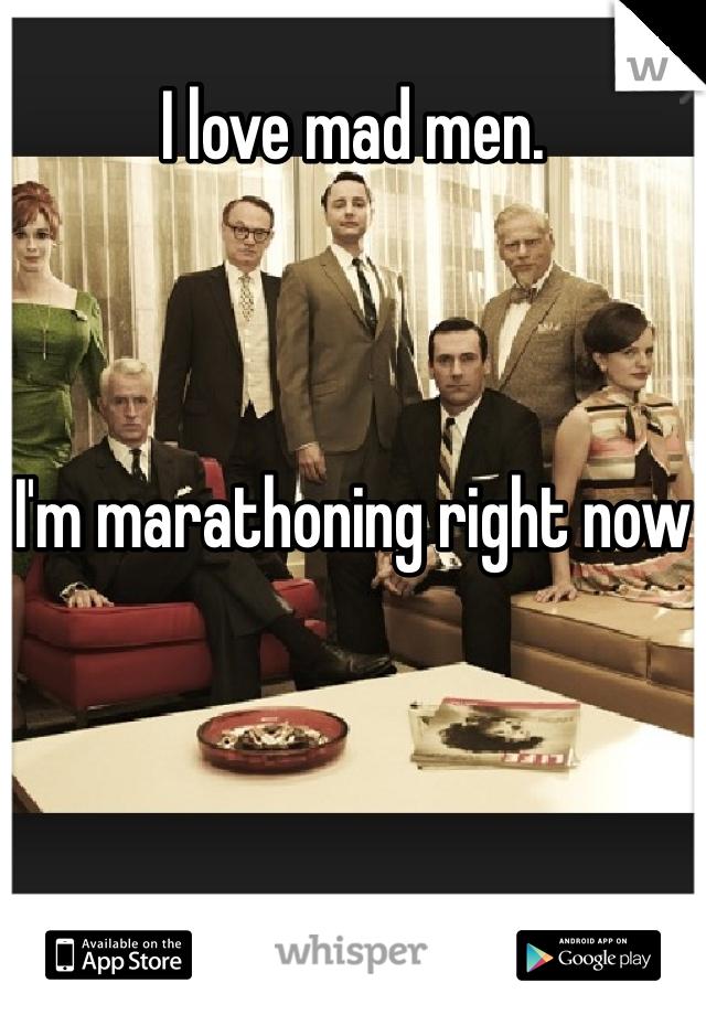 I love mad men.     I'm marathoning right now