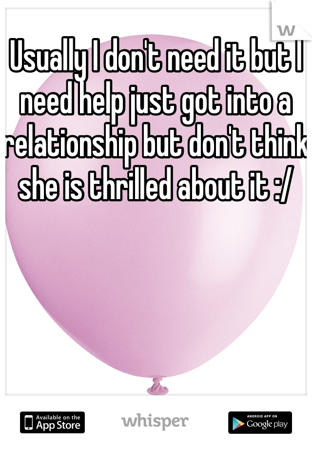 Usually I don't need it but I need help just got into a relationship but don't think she is thrilled about it :/
