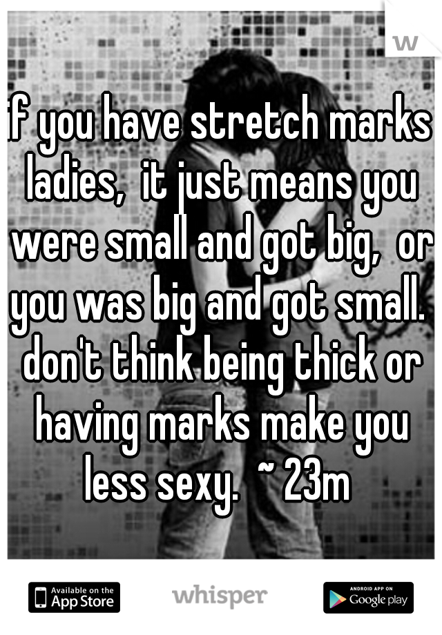 if you have stretch marks ladies,  it just means you were small and got big,  or you was big and got small.  don't think being thick or having marks make you less sexy.  ~ 23m