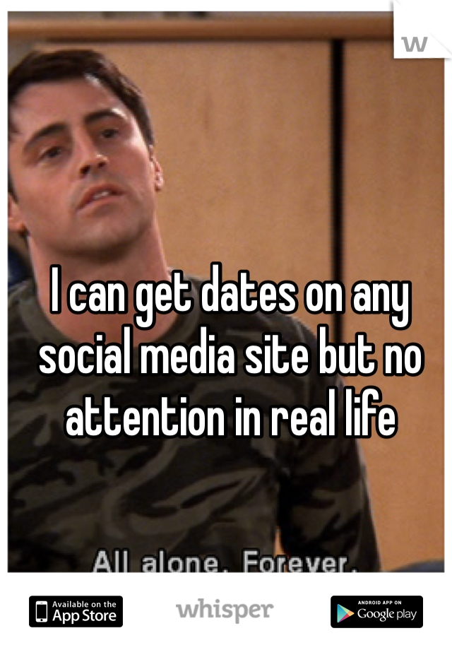 I can get dates on any social media site but no attention in real life
